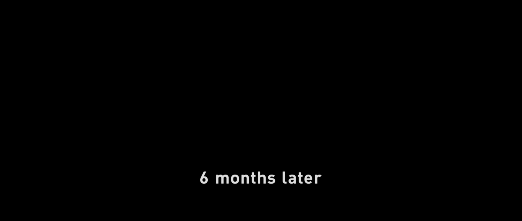 """Title card reading """"6 months later""""."""
